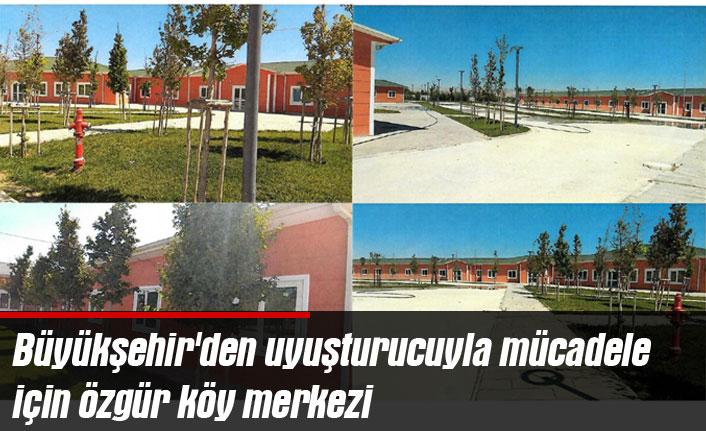 Büyükşehir'den uyuşturucuyla mücadele için özgür köy merkezi