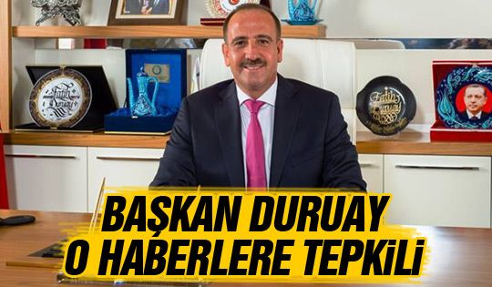 Başkan Duruay'dan o haberlere tepki