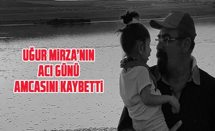 Uğur Mirza'nın acı günü... Amcasını kaybetti